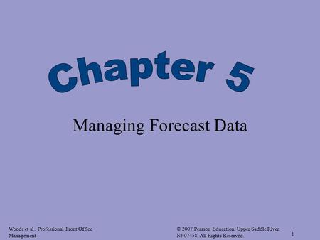 Woods et al., Professional Front Office Management © 2007 Pearson Education, Upper Saddle River, NJ 07458. All Rights Reserved. 1 Managing Forecast Data.