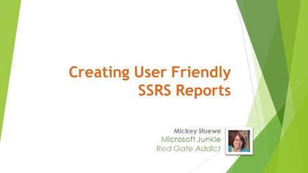 Mickey Stuewe Microsoft Junkie Red Gate Addict Creating User Friendly SSRS Reports.