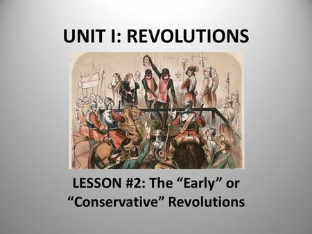 "UNIT I: REVOLUTIONS LESSON #2: The ""Early"" or ""Conservative"" Revolutions."