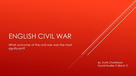 ENGLISH CIVIL WAR What outcome of the civil war was the most significant? By: Kurtis Chatterson Social Studies 9 (Block 7)