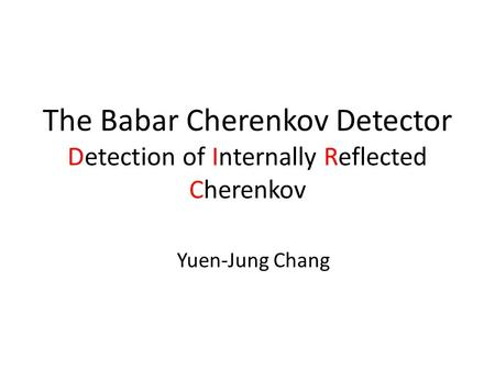 The Babar Cherenkov Detector Detection of Internally Reflected Cherenkov Yuen-Jung Chang.