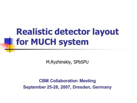 Realistic detector layout for MUCH system M.Ryzhinskiy, SPbSPU CBM Collaboration Meeting September 25-28, 2007, Dresden, Germany.