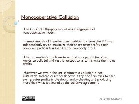 Noncooperative Collusion The Cournot Oligopoly model was a single-period noncooperative model. In most models of imperfect competition, it is true that.
