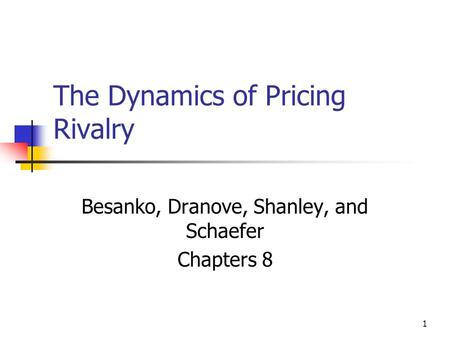 1 The Dynamics of Pricing Rivalry Besanko, Dranove, Shanley, and Schaefer Chapters 8.