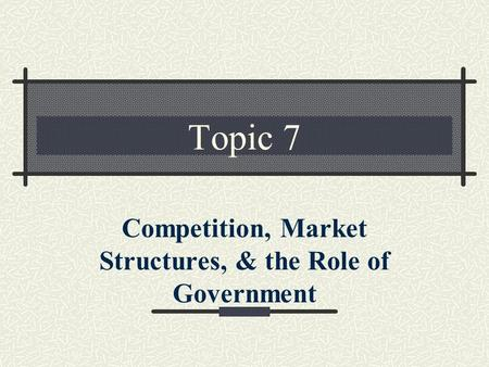 Topic 7 Competition, Market Structures, & the Role of Government.