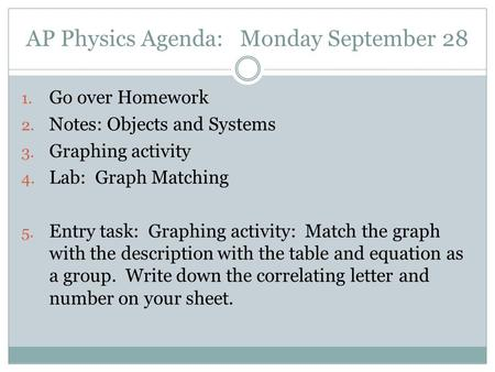 AP Physics Agenda: Monday September 28 1. Go over Homework 2. Notes: Objects and Systems 3. Graphing activity 4. Lab: Graph Matching 5. Entry task: Graphing.