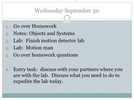 AP Physics Agenda: Wednesday September 30 1. Go over Homework 2. Notes: Objects and Systems 3. Lab: Finish motion detector lab 4. Lab: Motion man 5. Go.
