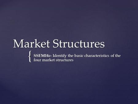 { Market Structures SSEMI4c- Identify the basic characteristics of the four market structures.