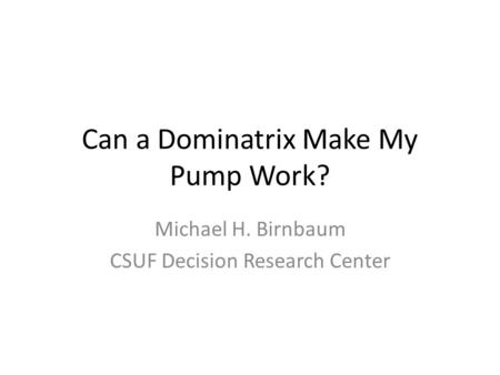 Can a Dominatrix Make My Pump Work? Michael H. Birnbaum CSUF Decision Research Center.