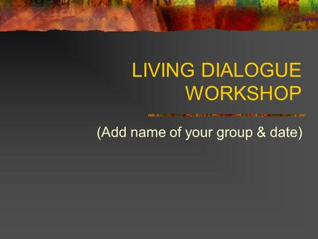 LIVING DIALOGUE WORKSHOP (Add name of your group & date)