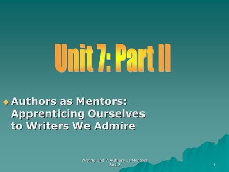  Authors as Mentors: Apprenticing Ourselves to Writers We Admire 1 Writing Unit 7-Authors as Mentors Part 2.