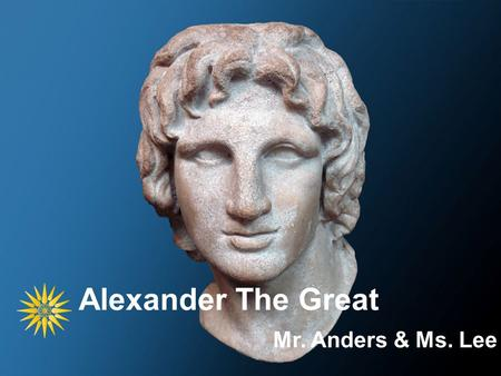 Alexander The Great Mr. Anders & Ms. Lee. Macedonia.