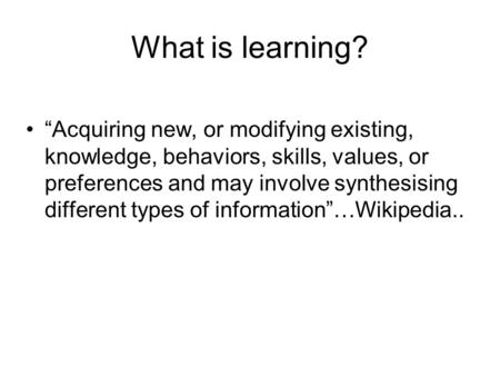 "What is learning? ""Acquiring new, or modifying existing, knowledge, behaviors, skills, values, or preferences and may involve synthesising different types."