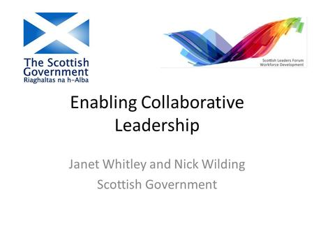 Enabling Collaborative Leadership Janet Whitley and Nick Wilding Scottish Government.