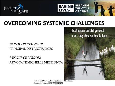 OVERCOMING SYSTEMIC CHALLENGES PARTICIPANT GROUP: PRINCIPAL DISTRICT JUDGES RESOURCE PERSON: ADVOCATE MICHELLE MENDONCA Justice and Care: Advocate Michelle.