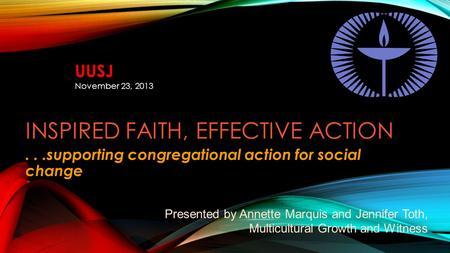 INSPIRED FAITH, EFFECTIVE ACTION...supporting congregational action for social change Presented by Annette Marquis and Jennifer Toth, Multicultural Growth.