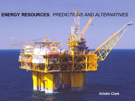 ENERGY RESOURCES: PREDICTIONS AND ALTERNATIVES Kristin Clark ENERGY RESOURCES: PREDICTIONS AND ALTERNATIVES Kristin Clark.