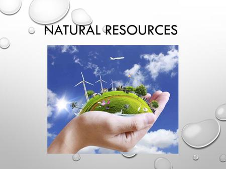 NATURAL <strong>RESOURCES</strong>. WHAT ARE NATURAL <strong>RESOURCES</strong>? NATURAL <strong>RESOURCES</strong> ARE THINGS THAT WE USE THAT OCCUR NATURALLY IN THE LAND (WATER, MINERALS…) WITH A PARTNER,