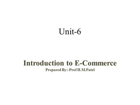 Unit-6 Introduction to E-Commerce Prepared By:-Prof H.M.Patel.