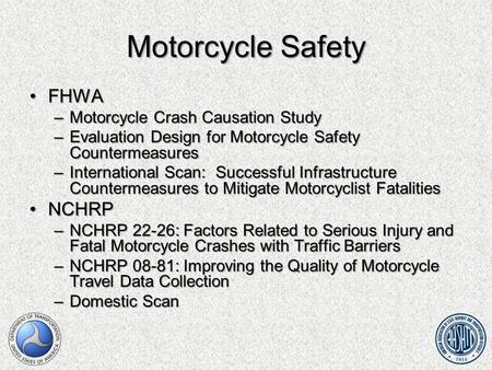 Motorcycle Safety FHWAFHWA –Motorcycle Crash Causation Study –Evaluation Design for Motorcycle Safety Countermeasures –International Scan: Successful Infrastructure.