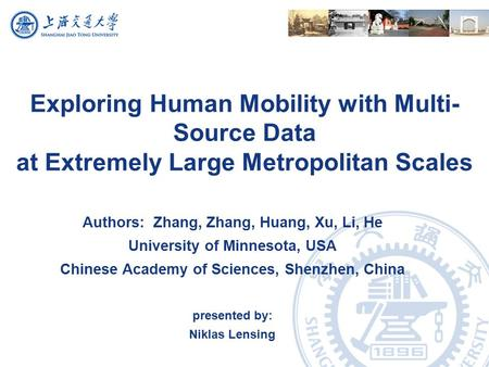 Exploring Human Mobility with Multi- Source Data at Extremely Large Metropolitan Scales Authors: Zhang, Zhang, Huang, Xu, Li, He University of Minnesota,