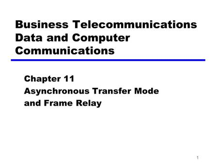 1 Business Telecommunications Data and Computer Communications Chapter 11 Asynchronous Transfer Mode and Frame Relay.