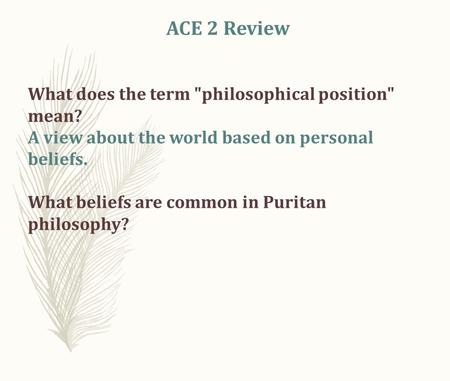 ACE 2 Review What does the term philosophical position mean? A view about the world based on personal beliefs. What beliefs are common in Puritan philosophy?
