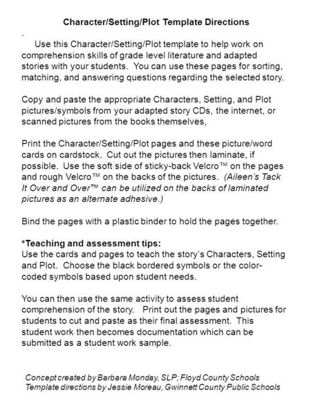 Character/Setting/Plot Template Directions. Use this Character/Setting/Plot template to help work on comprehension skills of grade level literature and.