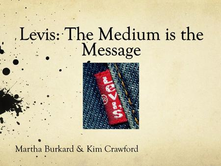 Martha Burkard & Kim Crawford. History Started in 1853 by Levi Strauss One of the worlds largest brand name apparel marketers 3 brands; Levis, Levi Strauss.