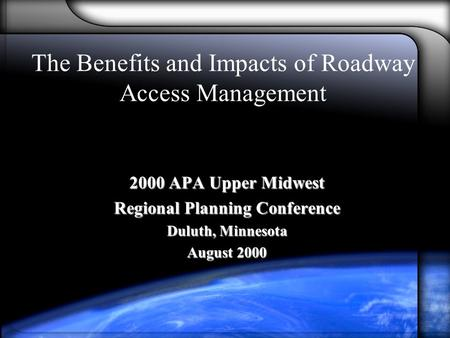 The Benefits and Impacts of Roadway Access Management 2000 APA Upper Midwest Regional Planning Conference Duluth, Minnesota August 2000.