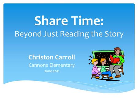 Share Time: Beyond Just Reading the Story Christon Carroll Cannons Elementary June 2011.