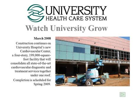 Watch University Grow March 2008 Construction continues on University Hospital's new Cardiovascular Center, a four-story, 199,000-square- foot facility.