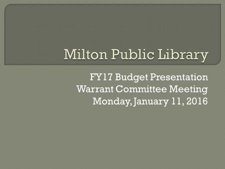 FY17 Budget Presentation Warrant Committee Meeting Monday, January 11, 2016.