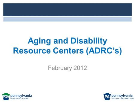 Aging and Disability Resource Centers (ADRC's) February 2012.