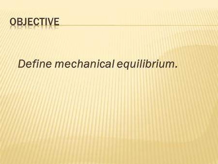 "Define mechanical equilibrium..  What is ""equilibrium""?  Equilibrium is a condition in which all acting influences are cancelled by others, resulting."