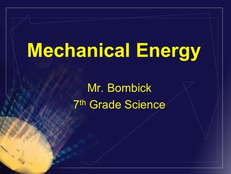 Mechanical Energy Mr. Bombick 7 th Grade Science.
