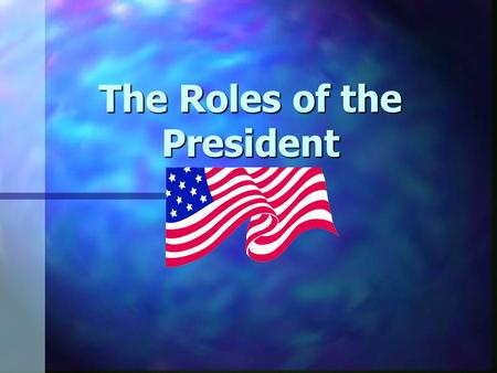 The Roles of the President Role: Chief of State n Acts as example for and symbol of the United States n Represents America at special occasions and ceremonies.