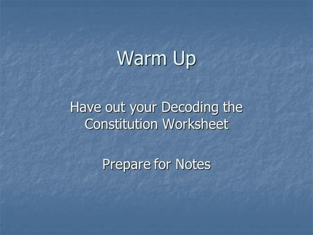 Warm Up Have out your Decoding the Constitution Worksheet Prepare for Notes.