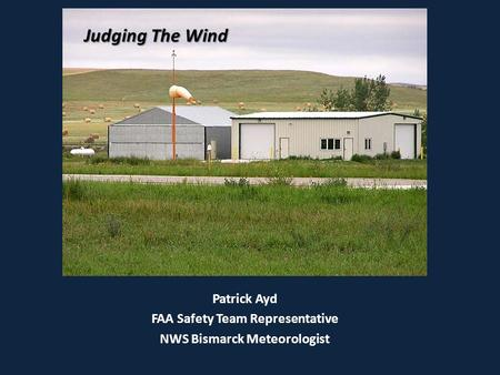 Judging The Wind Patrick Ayd FAA Safety Team Representative NWS Bismarck Meteorologist Judging The Wind.