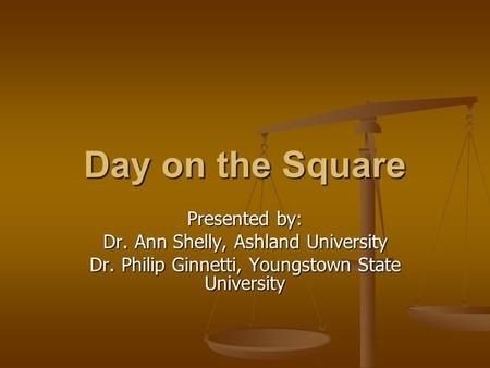 Day on the Square Presented by: Dr. Ann Shelly, Ashland University Dr. Philip Ginnetti, Youngstown State University.