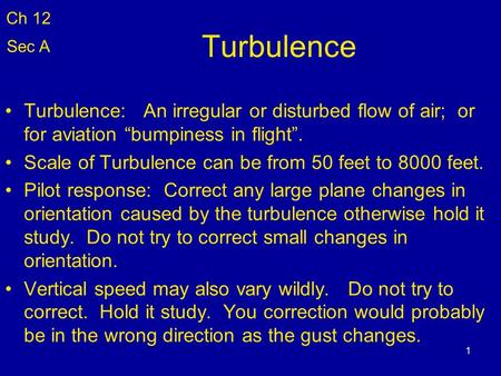 "Ch 12 Sec A Turbulence Turbulence: An irregular or disturbed flow of air; or for aviation ""bumpiness in flight"". Scale of Turbulence can be from 50."