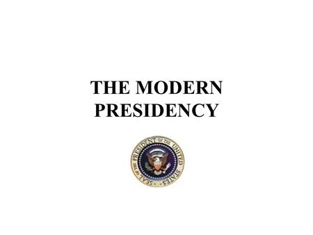 THE MODERN PRESIDENCY. Demographic Characteristics of U. S. Presidents Male - 100% Caucasian - 97% Protestant - 97% British ancestry - 82% College education.