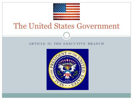 ARTICLE II: THE EXECUTIVE BRANCH The United States Government.
