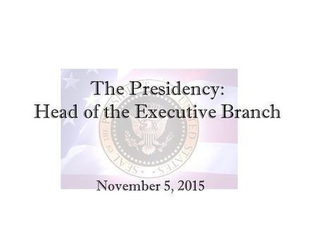 The Presidency: Head of the Executive Branch November 5, 2015.