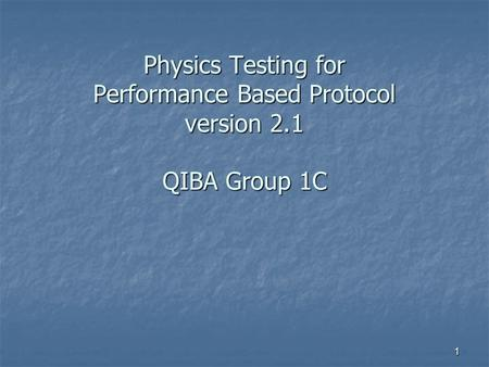 1 Physics Testing for Performance Based Protocol version 2.1 QIBA Group 1C.