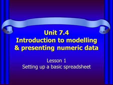 Unit 7.4 Introduction to modelling & presenting numeric data Lesson 1 Setting up a basic spreadsheet.