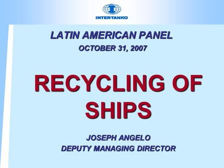 LATIN AMERICAN PANEL OCTOBER 31, 2007 RECYCLING OF SHIPS JOSEPH ANGELO DEPUTY MANAGING DIRECTOR.