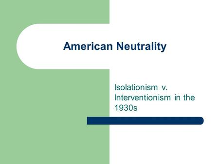 American Neutrality Isolationism v. Interventionism in the 1930s.