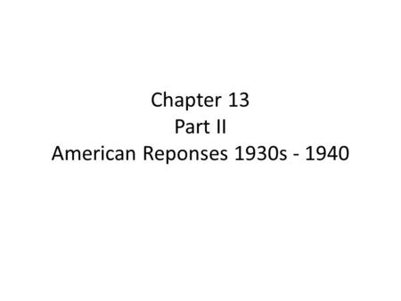 Chapter 13 Part II American Reponses 1930s - 1940.