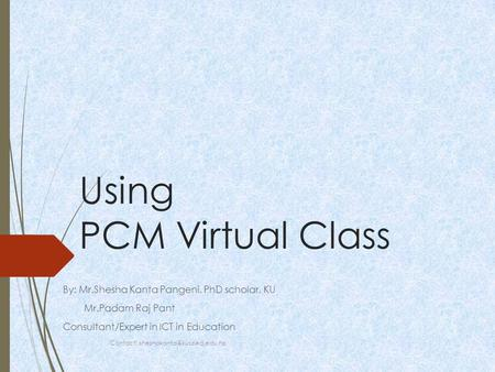Using PCM Virtual Class By: Mr.Shesha Kanta Pangeni, PhD scholar, KU Mr.Padam Raj Pant Consultant/Expert in ICT in Education Contact: